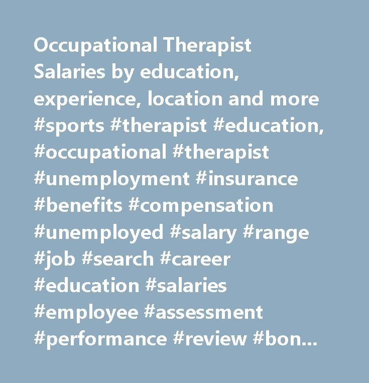 Occupational Therapist Salaries by education, experience, location and more #sports #therapist #education, #occupational #therapist #unemployment #insurance #benefits #compensation #unemployed #salary #range #job #search #career #education #salaries #employee #assessment #performance #review #bonus #negotiate #wage #change #advice #california #new #york #jersey #texas #illinois #florida…