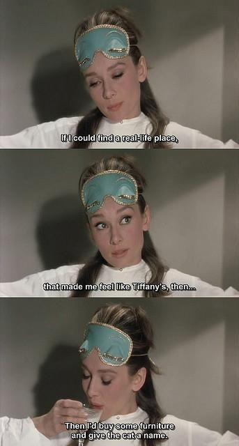 ... Paul Varjak: Sure. Holly Golightly: Well, when I get it the only thing that does any good is to jump in a cab and go to Tiffany's. Calms me down right away. The quietness and the proud look of it; nothing very bad could happen to you there. If I could find a real-life place that'd make me feel like Tiffany's, then - then I'd buy some furniture and give the cat a name! - Breakfast at Tiffany's directed by Blake Edwards (1961) Novel by Truman Capote #trumancapote