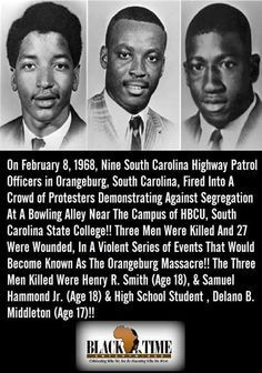 Three African American students Samuel Ephesians Hammond Jr., 18, Delano Herman Middleton, 17 and Henry Ezekial Smith, 18 were killed by police on February 8, 1968. They were students at one of America's Historically Black Colleges and Universities (HBCUs) South Carolina State University. Referred to as the Orangeburg Massacre. South Carolina Highway Patrol officers shot and killed protesters on campus on the evening of February 8, 1968.