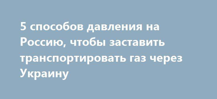5 способов давления на Россию, чтобы заставить транспортировать газ через Украину http://rusdozor.ru/2017/05/21/5-sposobov-davleniya-na-rossiyu-chtoby-zastavit-transportirovat-gaz-cherez-ukrainu/  Как правильно Украина должна надавить на Россию, чтобы после 2019 года газ в Европу продолжал идти через Украину!