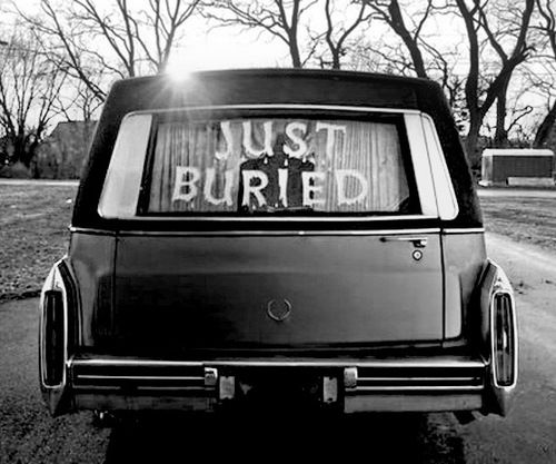 Just Buried. I want this on my hearse (unless my wishes are fulfilled and I get an old-school New Orleans jazz funeral and everyone walks/dances in the funeral process to jazz music while I am carried to the graveside in a horse drawn hearse...or at least an old school one like the one pictured here.