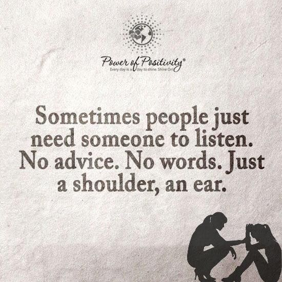 Sometimes people just need someone to listen. No advice. No words. Just a shoulder, an ear.