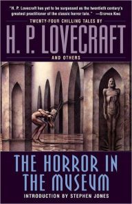 "The Horror in the Museum By H. P. Lovecraft - With lifeless objects that move when you're not looking and dark legends that prove all too true, this bone-chilling collection features stories written, revised, or inspired by ""the 20th century's greatest practitioner of the classic horror tale"" (Stephen King)."