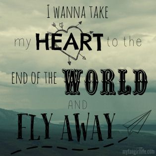 """""""I wanna take my heart to the end of the world and fly away"""""""