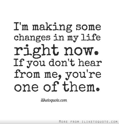 I'm making some changes in my life right now. If you don't hear from me, you're one of them.