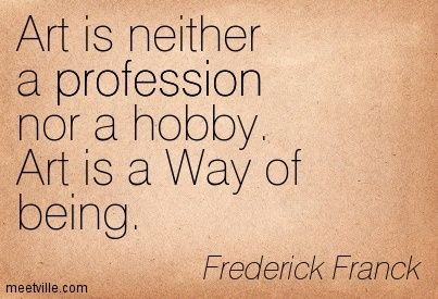 Art is neither a profession, nor a hobby. Art is a Way of being. ~Frederick Franck