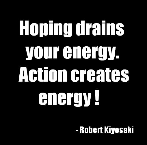 Hoping drains your energy. Action creates energy. Robert Kiyosaki