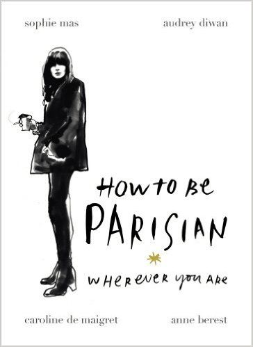 How To Be Parisian: Wherever You Are: Amazon.co.uk: Anne Berest, Audrey Diwan, Caroline de Maigret, Sophie Mas: 8601416338477: Books
