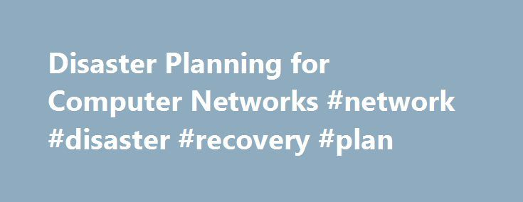 Disaster Planning for Computer Networks #network #disaster #recovery #plan http://sudan.remmont.com/disaster-planning-for-computer-networks-network-disaster-recovery-plan/  Disaster Planning for Computer Networks Disaster planning is an integral part of managing a computer network, no matter how large or small. Planning for the worst situations ensures that network information remains secure and that business processes suffer minimal interruption. Disaster can strike at any time, and it can…