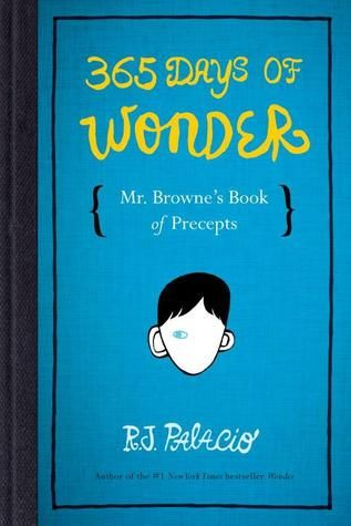365 Days of Wonder: Mr. Browne's Book of Precepts R. J. Palacio. In the novel Wonder, readers were introduced to memorable English teacher Mr. Browne and his love of precepts. This companion book features a precept for each day of the year—drawn from popular songs to children's books to inscriptions on Egyptian tombstones to fortune cookies. His selections celebrate the goodness of human beings, the strength of people's hearts, and the power of people's wills. [iTunes]