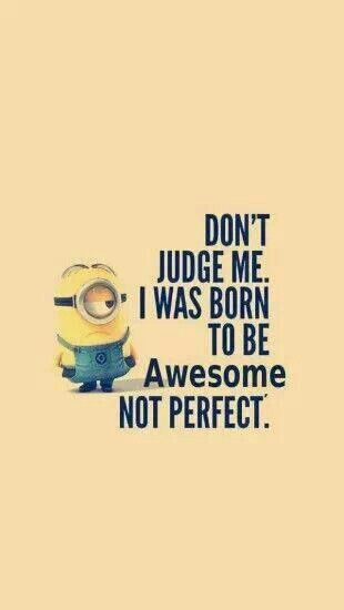 Minions. Don't Judge Me. I was born to be Awesome NOT PERFECT!!! :D Hehehe
