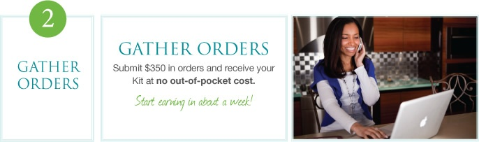 GATHER ORDERS Submit $350 in orders and receive your Kit at no out-of-pocket cost.