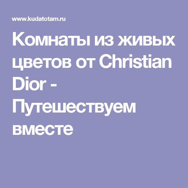 Комнаты из живых цветов от Christian Dior - Путешествуем вместе