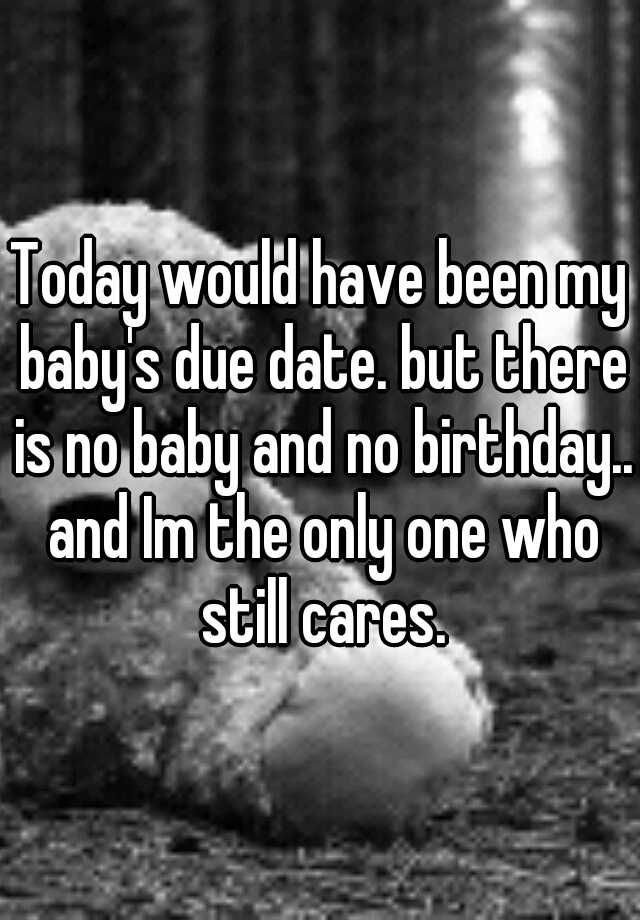 Today would have been my baby's due date. but there is no baby and no birthday.. and Im the only one who still cares.