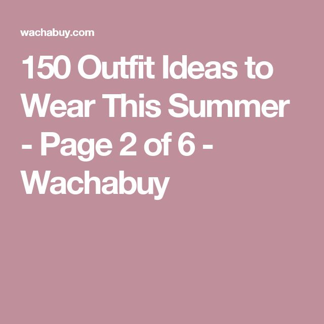 150 Outfit Ideas to Wear This Summer - Page 2 of 6 - Wachabuy