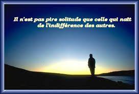 Il n'est pas pire solitude que celle qui nait de l'indifférence des autres !!! #texte #citation #proverbe #poesie #poeme
