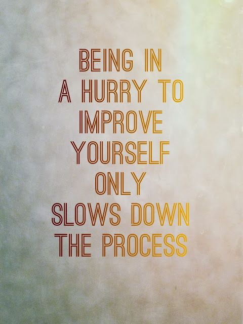 Being in a hurry to improve yourself only slows down the process.