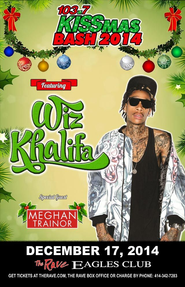 103.7 KISS-FM presents KISSMAS BASH 2014 with Wiz Khalifa, Meghan Trainor Wednesday, December 17, 2014 at 7pm (doors scheduled to open at 5:30pm) The Rave/Eagles Club - Milwaukee WI All Ages / 21+ to Drink  Purchase tickets at http://tickets.therave.com, www.eTix.com, charge by phone at 414-342-7283, or visit our box office at 2401 W. Wisconsin Avenue in Milwaukee. Box office and charge by phone hours are Mon-Sat 10am-6pm. The Rave/Eagles Club no longer sells tickets via Ticketmaster.