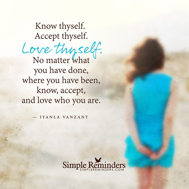 Love thyself Know thyself. Accept thyself. Love thyself. No matter what you have done, where you have been, know, accept, and love who you are. — Iyanla Vanzant