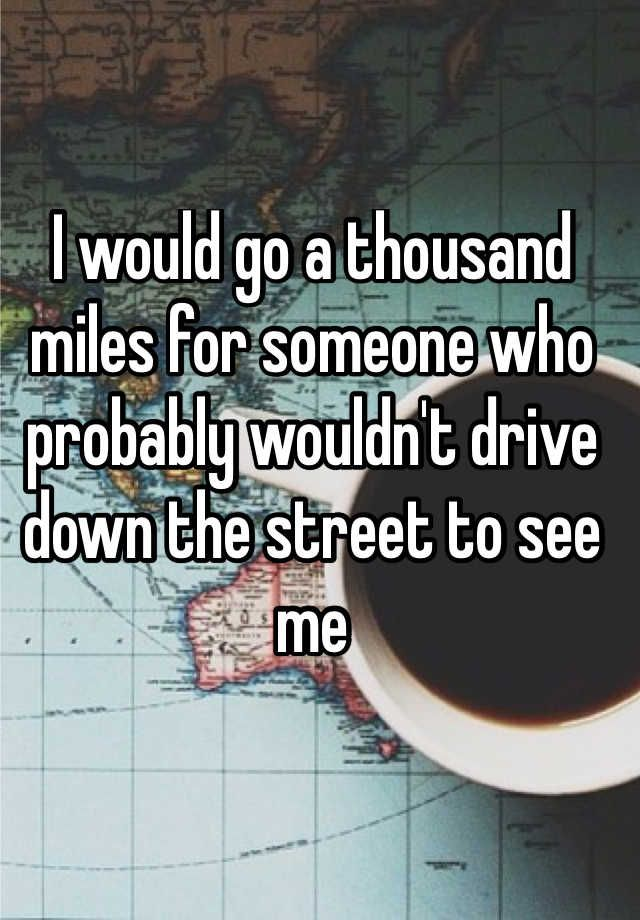 I would go a thousand miles for someone who probably wouldn't drive down the street to see me