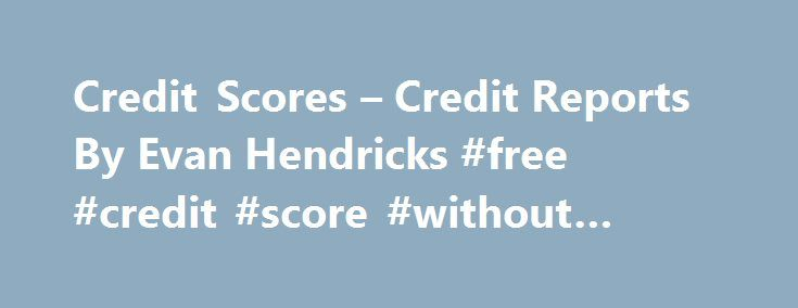 Credit Scores – Credit Reports By Evan Hendricks #free #credit #score #without #credit #card http://credit.remmont.com/credit-scores-credit-reports-by-evan-hendricks-free-credit-score-without-credit-card/  #credit scores and reports # Whether we like it or not, the credit score is emerging as the most important Read More...The post Credit Scores – Credit Reports By Evan Hendricks #free #credit #score #without #credit #card appeared first on Credit.