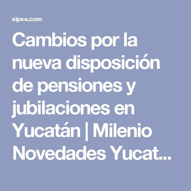 Cambios por la nueva disposición de pensiones y jubilaciones en Yucatán   Milenio Novedades Yucatán