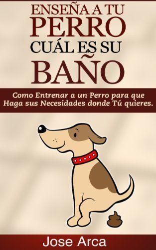 Como Entrenar a un Perro para Que Haga sus Necesidades donde Tu Quieres (Spanish Edition) by [Arca, Jose]