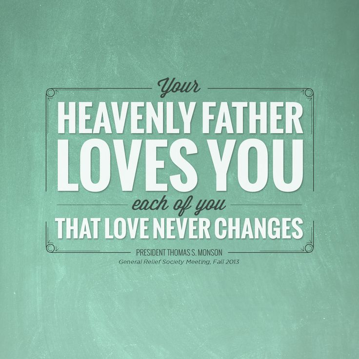 """""""Your Heavenly Father loves you—each of you. That love never changes."""" —President Thomas S. Monson"""
