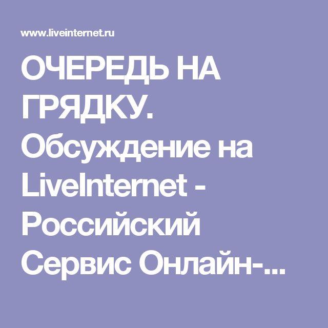 ОЧЕРЕДЬ НА ГРЯДКУ. Обсуждение на LiveInternet - Российский Сервис Онлайн-Дневников