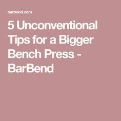 5 Unconventional Tips for a Bigger Bench Press - BarBend