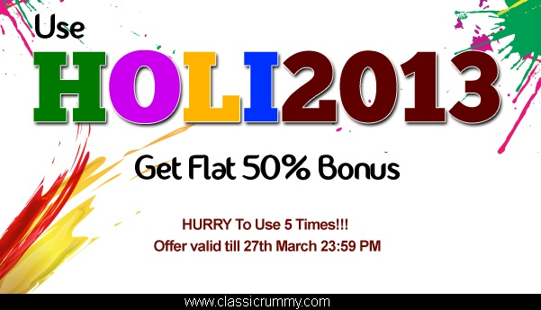 Use Coupon Code HOLI2013 and get FLAT 50% Cash Bonus on your purchases. HURRY!!! Offer valid till 27th March 23:59 PM only : https://www.classicrummy.com/online-rummy-promotions?link_name=CR-12