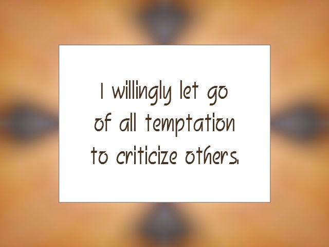 RELEASING affirmation - I willingly let go of all temptation to criticize others.