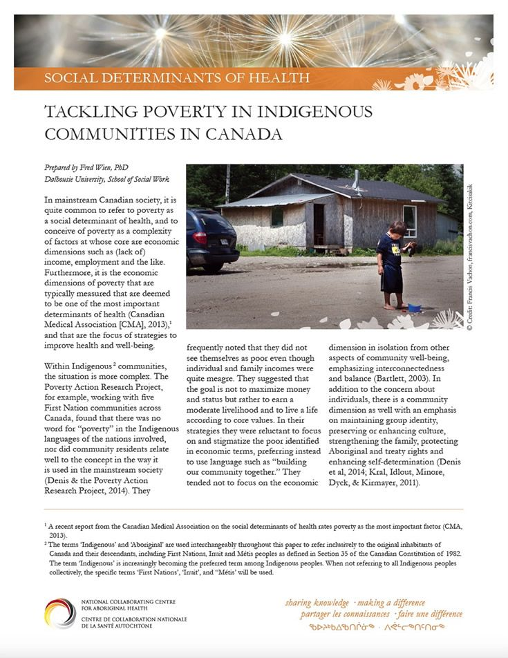 For First Nation, Inuit and Métis peoples in Canada, who experience a disproportionate burden of illness, poverty is both deep and widespread. This paper briefly examines the breadth and depth of poverty in Indigenous communities using standard economic indicators. The paper shows some of the ways in which poverty contributes to lack of community health and well-being.