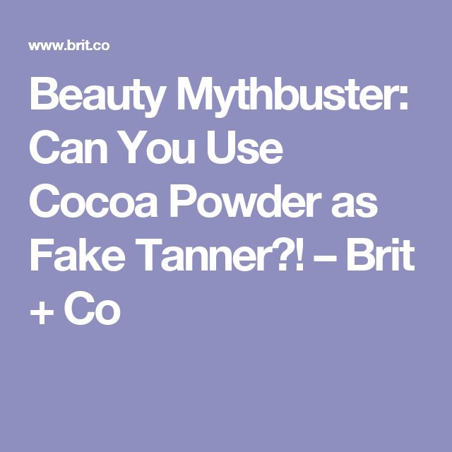 Beauty Mythbuster: Can You Use Cocoa Powder as Fake Tanner?! – Brit + Co
