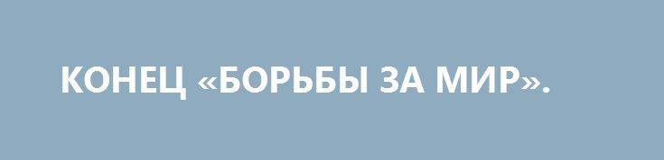 КОНЕЦ «БОРЬБЫ ЗА МИР». http://rusdozor.ru/2016/10/08/konec-borby-za-mir/  Разрыв плутониевого соглашения – это ясный сигнал Вашингтону и миру: в Москве больше не считают ядерное разоружение пунктом один в мировой повестке  В свое время наша диссидентщина любила издеваться над советскими кампаниями борьбы за ядерное разоружение и мир между ...