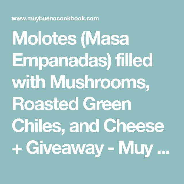 Molotes (Masa Empanadas) filled with Mushrooms, Roasted Green Chiles, and Cheese + Giveaway - Muy Bueno Cookbook