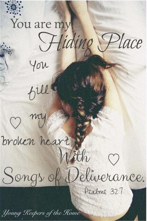 You are my hiding place, You fill my broken heart with songs of deliverance. Psalm 32:7