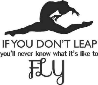 If you don't leap you'll never know what it's like to fly. famous gymnastics quote