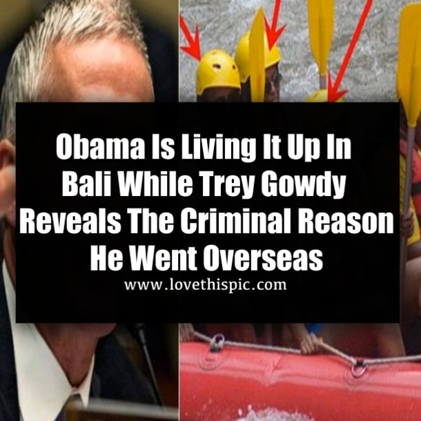 Former President Barack Obama is allowing photographers to publish pictures of his so-called vacation in Bali to make Americans think he doesn't have a care in the world. Well, Trey Gowdy would differ...