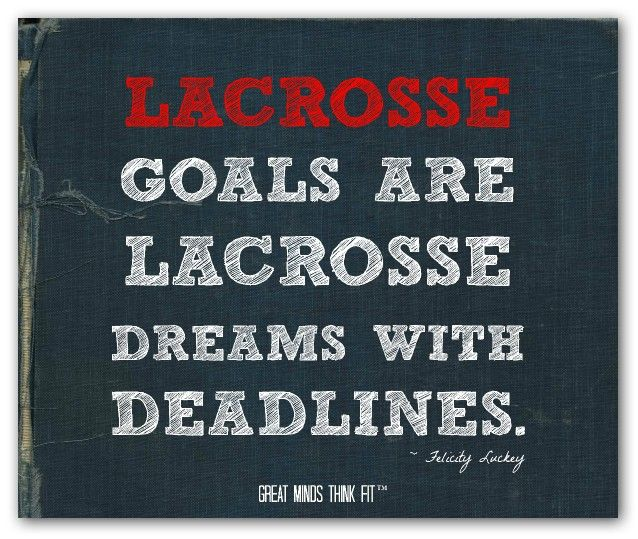 Lacrosse goals are lacrosse dreams with deadlines. ~ Felicity Luckey #lacrosse #quote #inspiration