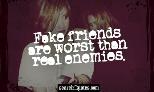 Fake friends are worst than real enemies.