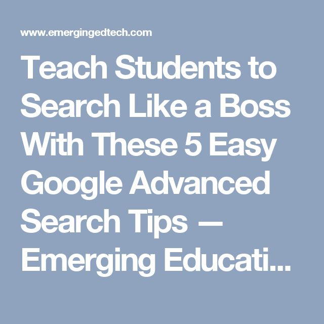 Teach Students to Search Like a Boss With These 5 Easy Google Advanced Search Tips — Emerging Education Technologies