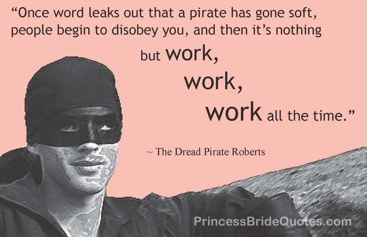 """""""Once word leaks out that a pirate has gone soft, people begin to disobey you, and then it's nothing but work, work, work all the time."""" -- the Dread Pirate Roberts in The Princess Bride by William Goldman"""