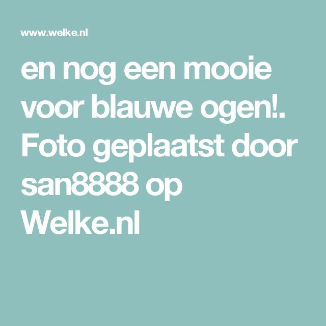 en nog een mooie voor blauwe ogen!. Foto geplaatst door san8888 op Welke.nl