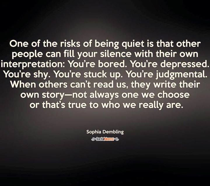 One of the risks of being quiet is that other people can fill your silence with their own interpretation: You're bored. You're depressed. You're shy. You're stuck up. You're judgmental. When others can't read us, they write their own story - not always one we choose or that's true to who we really are. | #INTJ
