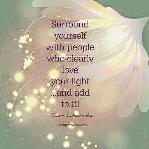 surround  yourself with people who love your light and add to it