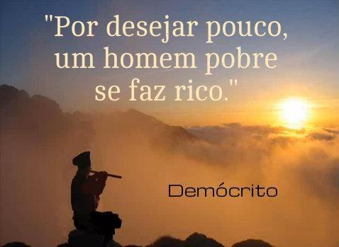 ''Por desejar pouco, um homem pobre se faz rico.'' - Demócrito