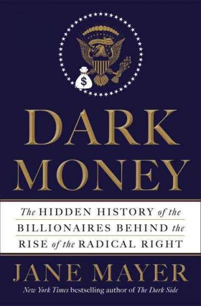 """Dark Money: The Hidden History of the Billionaires Behind the Rise of the Radical Right"" by Jane Mayer. Picked by Paul O."