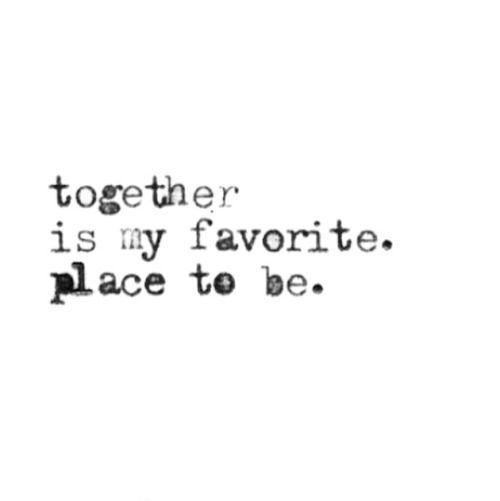 Together is my favourite place to be.