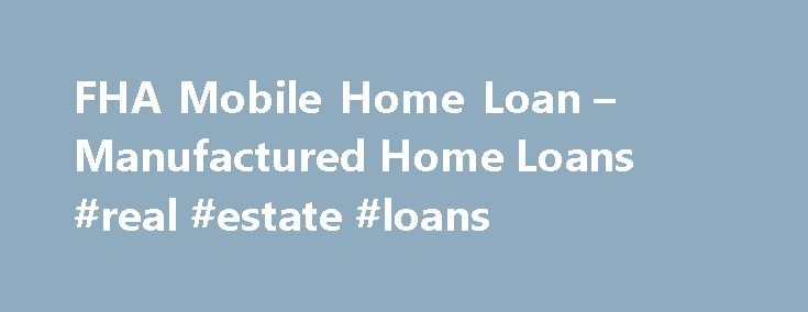 FHA Mobile Home Loan – Manufactured Home Loans #real #estate #loans http://loan.remmont.com/fha-mobile-home-loan-manufactured-home-loans-real-estate-loans/  #manufactured home loans # You can finance a manufactured home using the low rate FHA loan. Getting a low interest rate mobile home loan is very possible using the FHA mortgage program. The reality is that in many areas, manufactured homes. also known as Mobile Homes. are the primary residence of choice and one of…The post FHA Mobile…